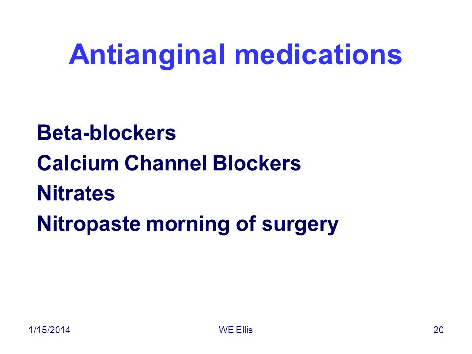 1/15/2014WE Ellis20 Antianginal medications Beta-blockers Calcium Channel Blockers Nitrates Nitropaste morning of surgery