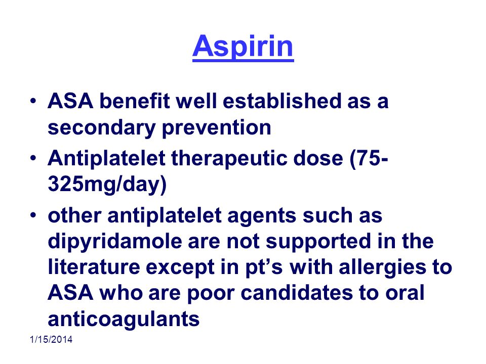 1/15/2014 Aspirin ASA benefit well established as a secondary prevention Antiplatelet therapeutic dose (75- 325mg/day) other antiplatelet agents such
