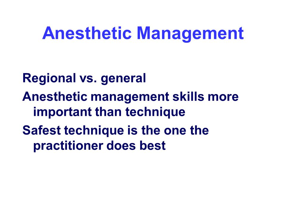 Anesthetic Management Regional vs. general Anesthetic management skills more important than technique Safest technique is the one the practitioner doe
