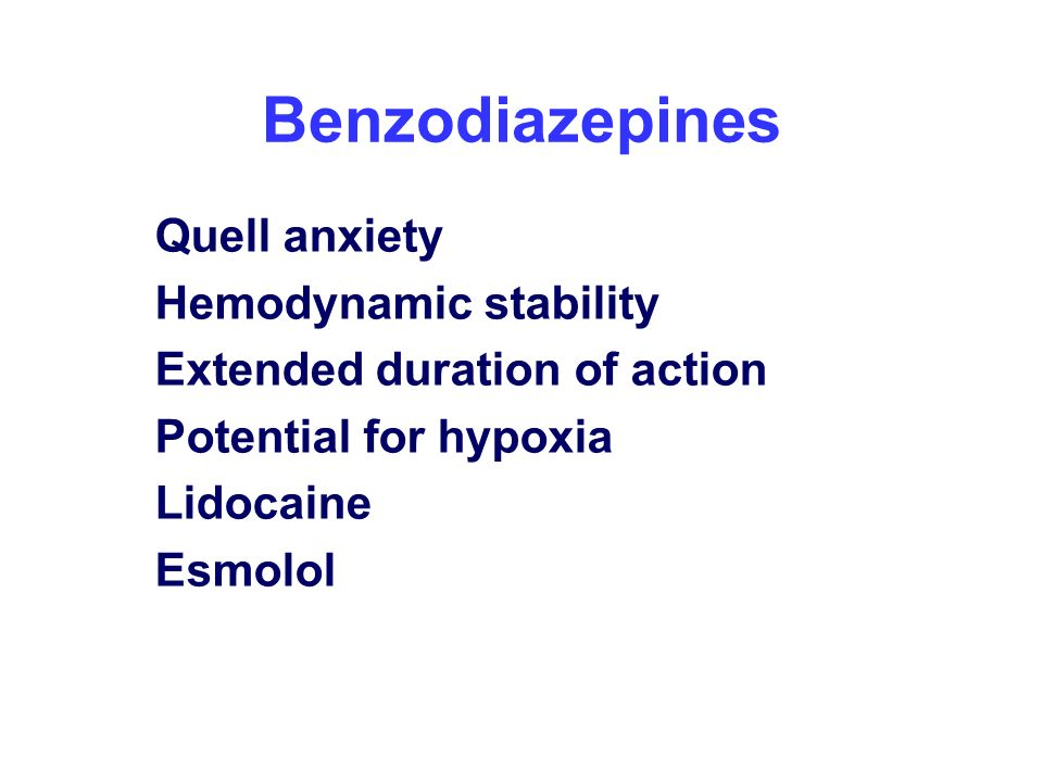 Benzodiazepines Quell anxiety Hemodynamic stability Extended duration of action Potential for hypoxia Lidocaine Esmolol