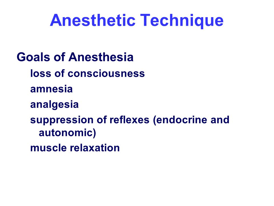 Anesthetic Technique Goals of Anesthesia loss of consciousness amnesia analgesia suppression of reflexes (endocrine and autonomic) muscle relaxation