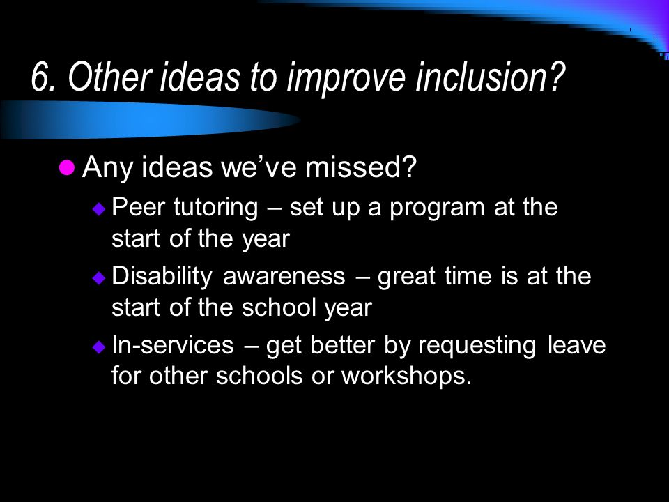 6. Other ideas to improve inclusion? Any ideas weve missed? Peer tutoring – set up a program at the start of the year Disability awareness – great tim