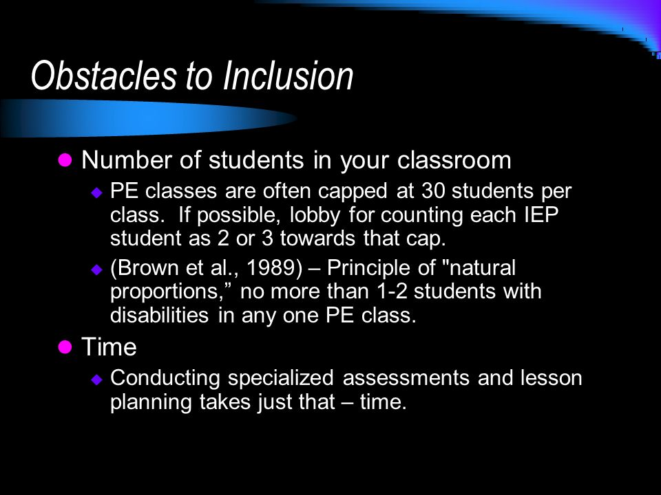 Obstacles to Inclusion Number of students in your classroom PE classes are often capped at 30 students per class. If possible, lobby for counting each