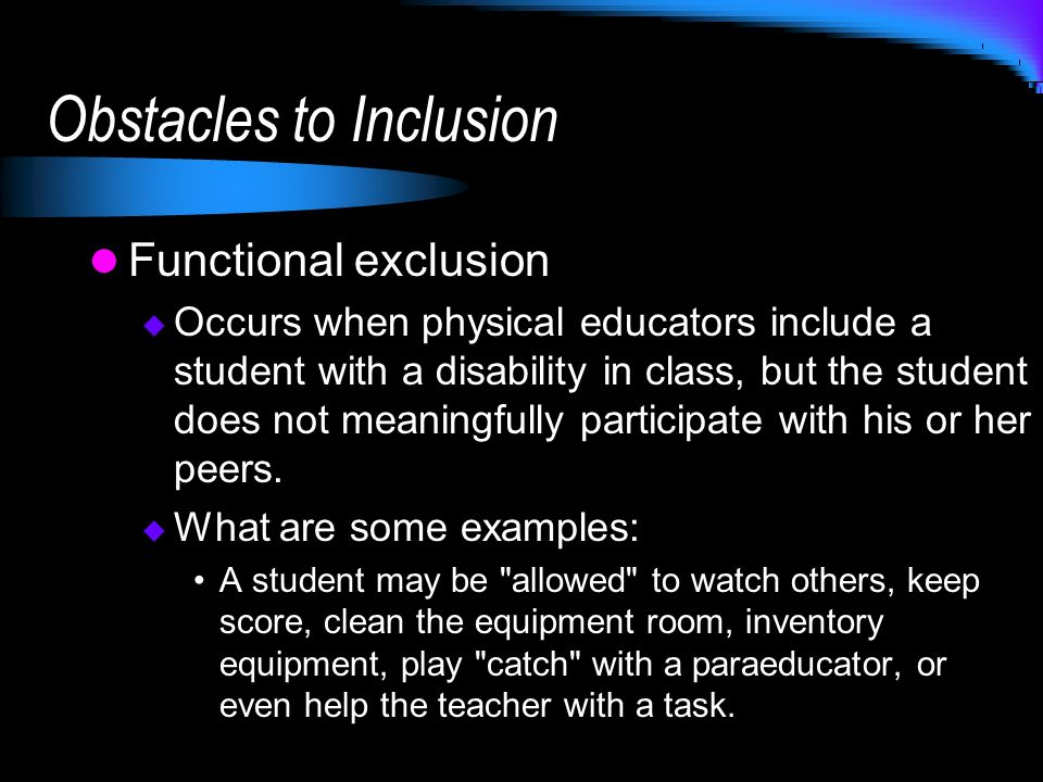 Obstacles to Inclusion Functional exclusion Occurs when physical educators include a student with a disability in class, but the student does not meaningfully participate with his or her peers.