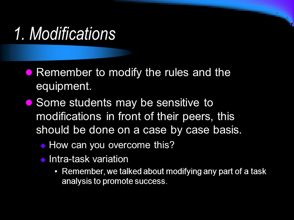 1. Modifications Remember to modify the rules and the equipment. Some students may be sensitive to modifications in front of their peers, this should