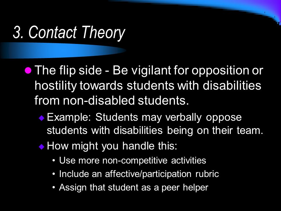 3. Contact Theory The flip side - Be vigilant for opposition or hostility towards students with disabilities from non-disabled students. Example: Stud