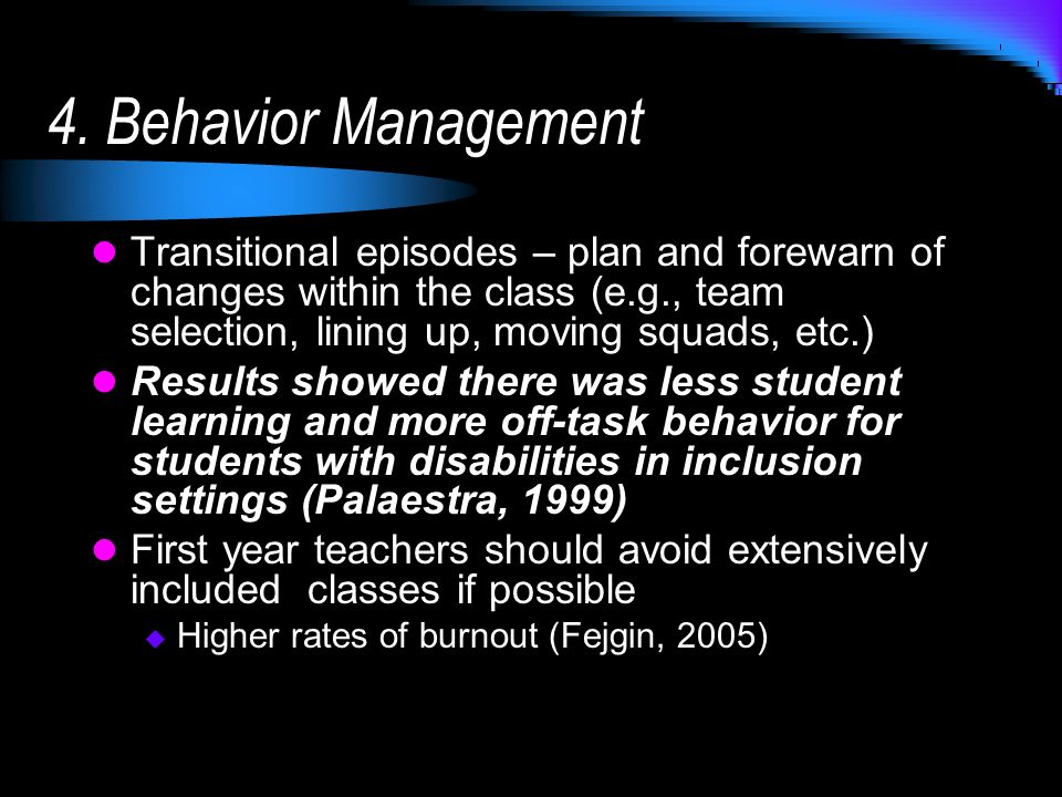 4. Behavior Management Transitional episodes – plan and forewarn of changes within the class (e.g., team selection, lining up, moving squads, etc.) Re