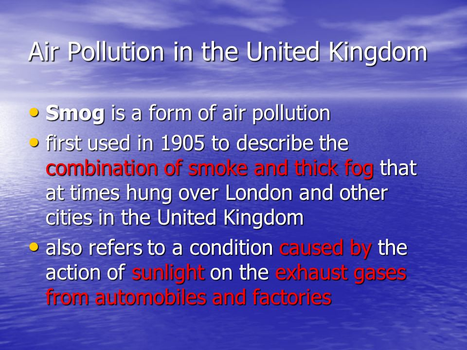 Air Pollution in the United Kingdom Smog is a form of air pollution Smog is a form of air pollution first used in 1905 to describe the combination of