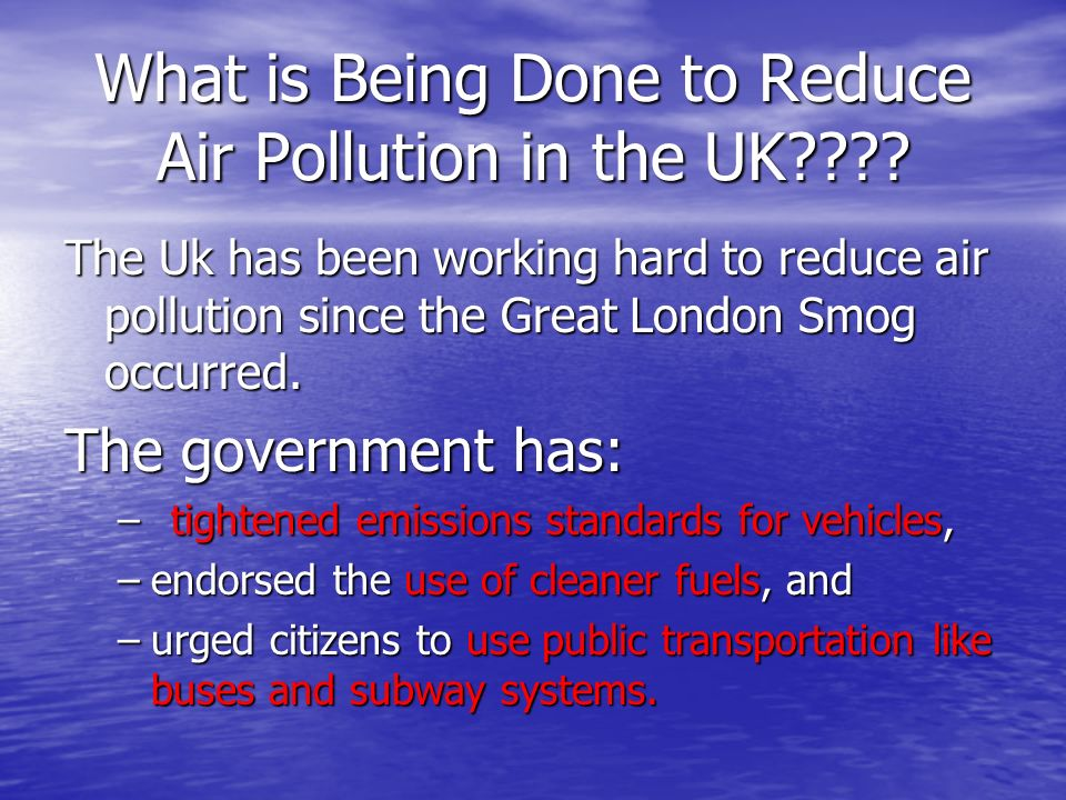 What is Being Done to Reduce Air Pollution in the UK???? The Uk has been working hard to reduce air pollution since the Great London Smog occurred. Th