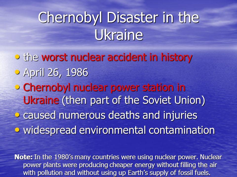 Chernobyl Disaster in the Ukraine the worst nuclear accident in history the worst nuclear accident in history April 26, 1986 April 26, 1986 Chernobyl