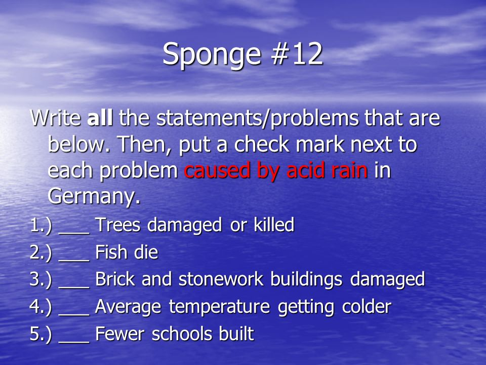 Sponge #12 Write all the statements/problems that are below. Then, put a check mark next to each problem caused by acid rain in Germany. 1.) ___ Trees