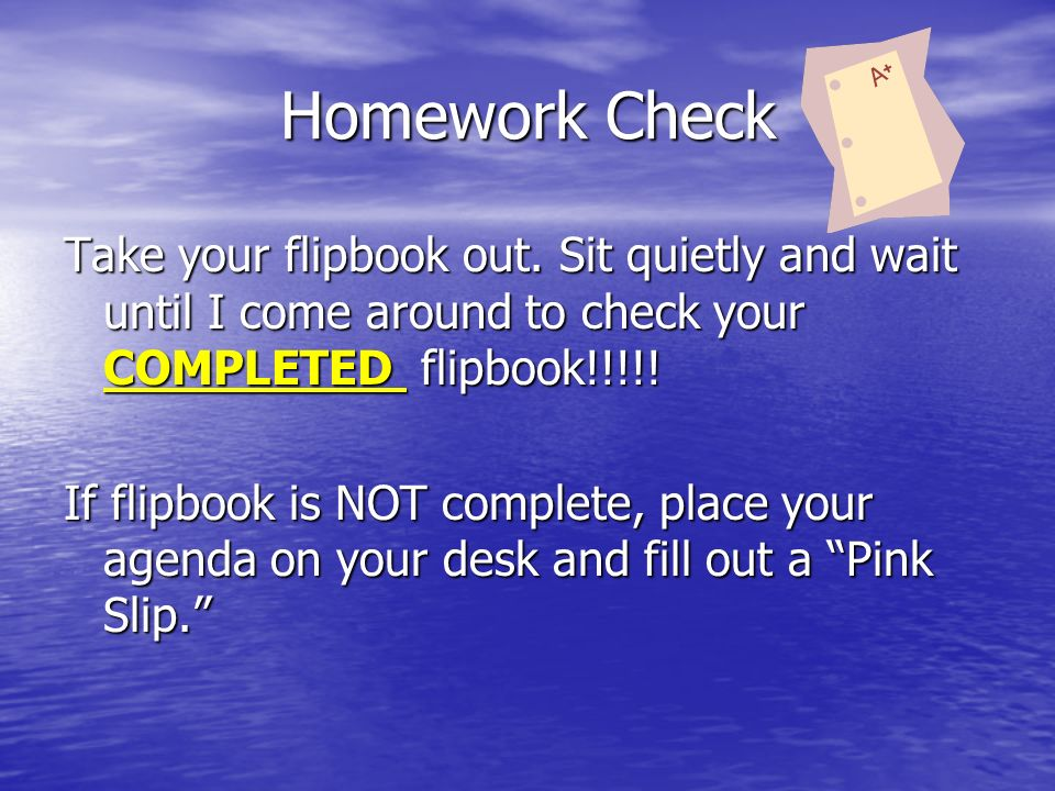 Homework Check Take your flipbook out. Sit quietly and wait until I come around to check your COMPLETED flipbook!!!!! If flipbook is NOT complete, pla