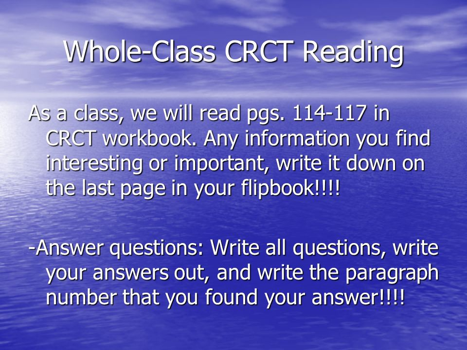 Whole-Class CRCT Reading As a class, we will read pgs. 114-117 in CRCT workbook. Any information you find interesting or important, write it down on t
