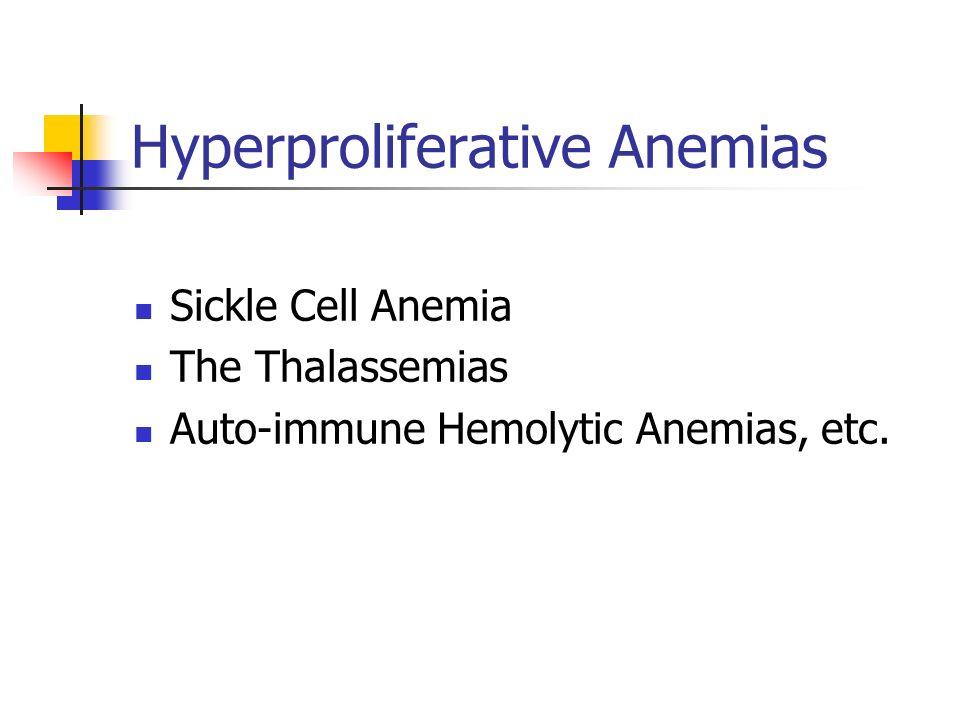 Hyperproliferative Anemias Sickle Cell Anemia The Thalassemias Auto-immune Hemolytic Anemias, etc.