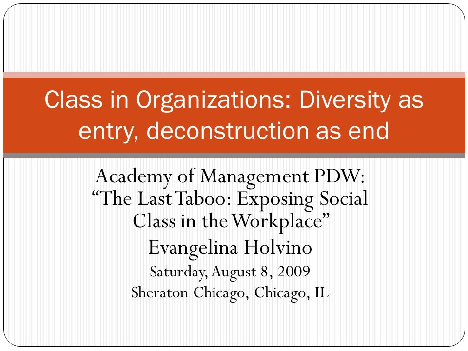 Academy of Management PDW: The Last Taboo: Exposing Social Class in the Workplace Evangelina Holvino Saturday, August 8, 2009 Sheraton Chicago, Chicago, IL Class in Organizations: Diversity as entry, deconstruction as end
