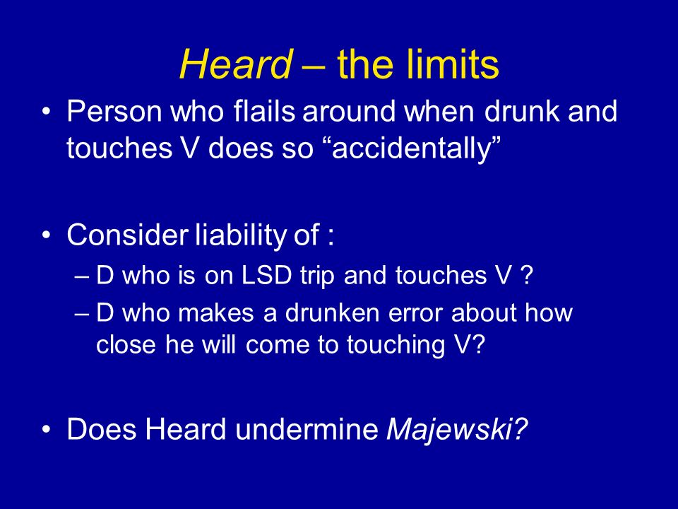 Heard – the limits Person who flails around when drunk and touches V does so accidentally Consider liability of : –D who is on LSD trip and touches V .