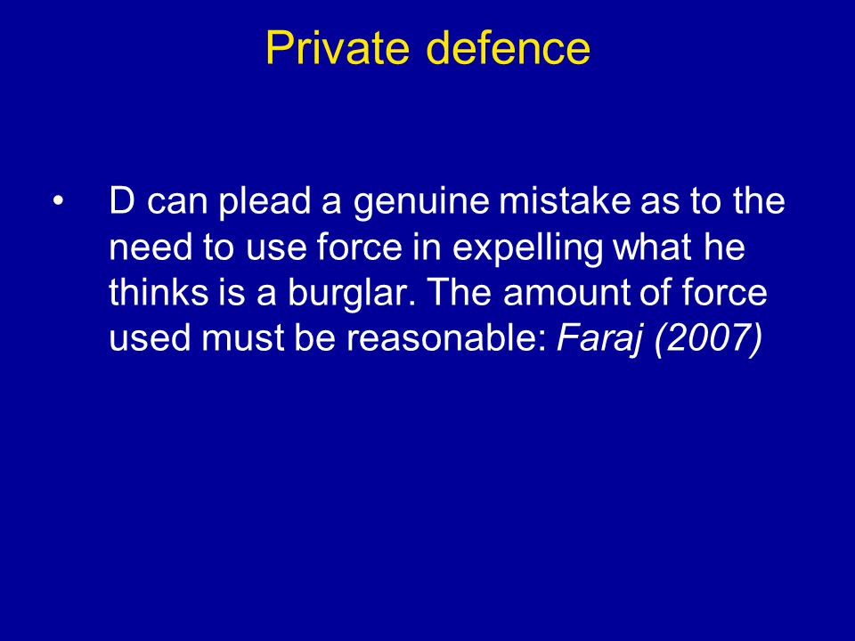 Private defence D can plead a genuine mistake as to the need to use force in expelling what he thinks is a burglar.