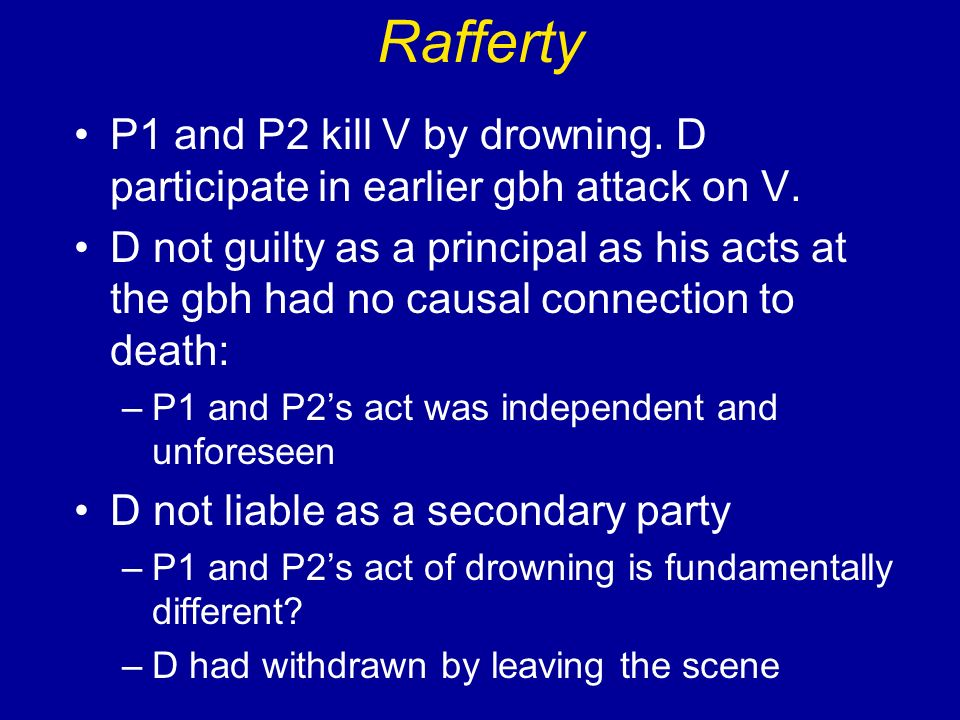 Rafferty P1 and P2 kill V by drowning. D participate in earlier gbh attack on V.