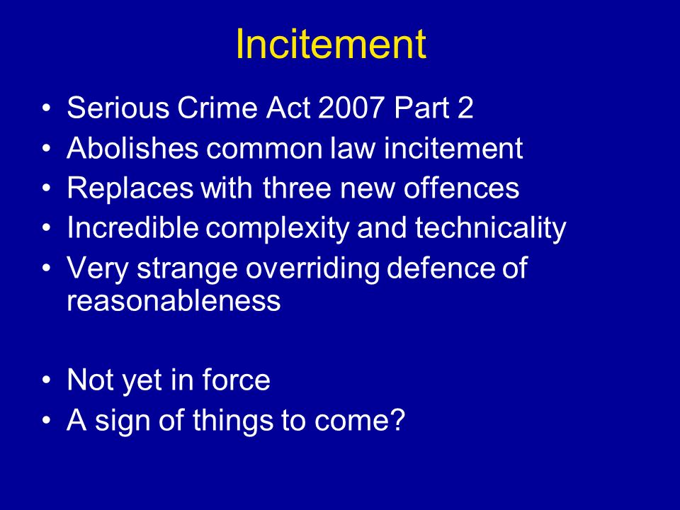 Incitement Serious Crime Act 2007 Part 2 Abolishes common law incitement Replaces with three new offences Incredible complexity and technicality Very strange overriding defence of reasonableness Not yet in force A sign of things to come