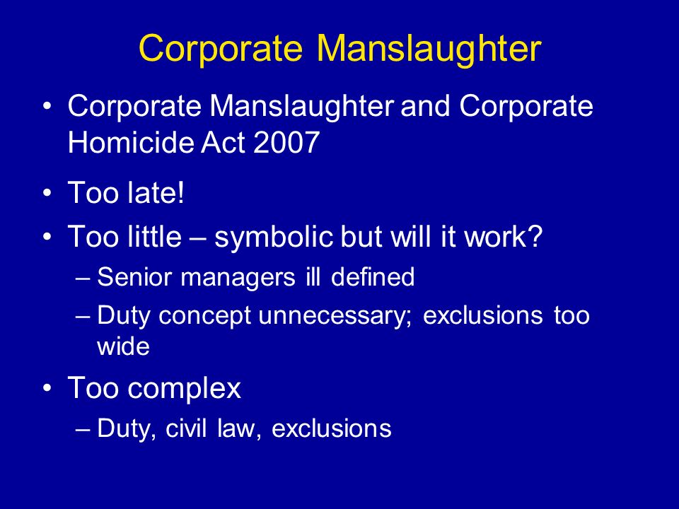 Corporate Manslaughter Corporate Manslaughter and Corporate Homicide Act 2007 Too late.