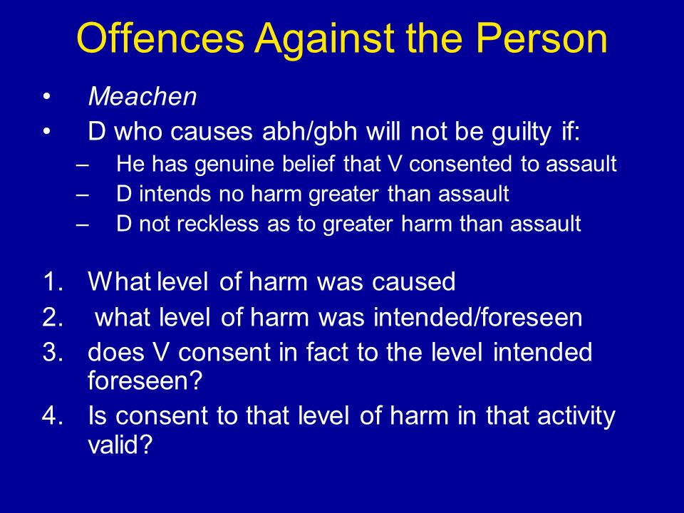 Offences Against the Person Meachen D who causes abh/gbh will not be guilty if: –He has genuine belief that V consented to assault –D intends no harm greater than assault –D not reckless as to greater harm than assault 1.What level of harm was caused 2.