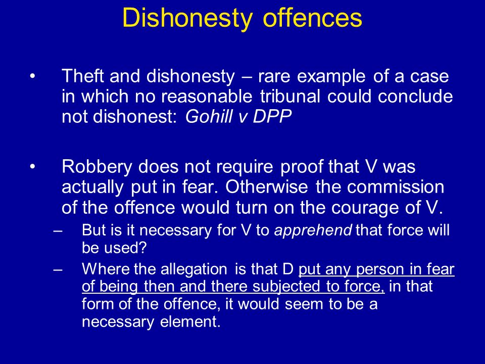 Dishonesty offences Theft and dishonesty – rare example of a case in which no reasonable tribunal could conclude not dishonest: Gohill v DPP Robbery does not require proof that V was actually put in fear.