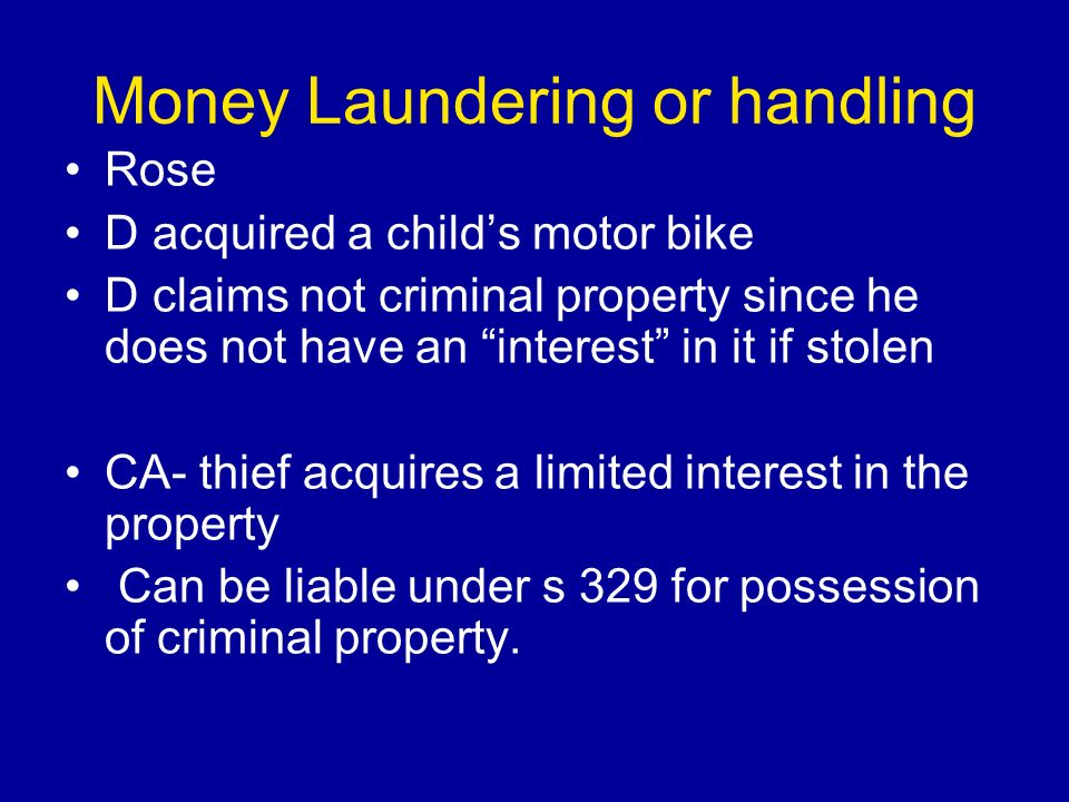 Money Laundering or handling Rose D acquired a childs motor bike D claims not criminal property since he does not have an interest in it if stolen CA- thief acquires a limited interest in the property Can be liable under s 329 for possession of criminal property.