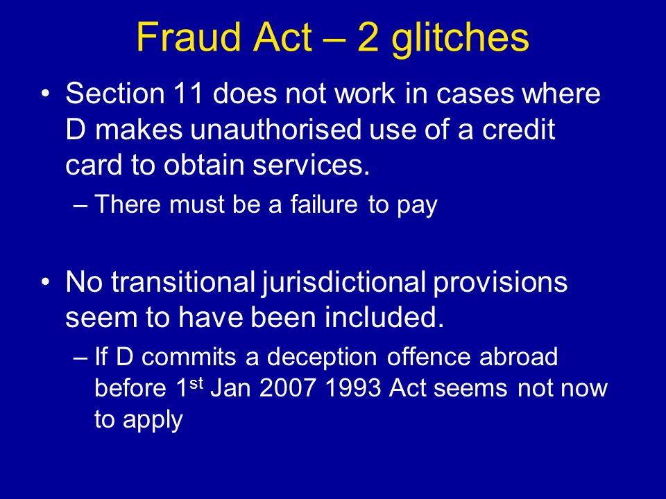 Fraud Act – 2 glitches Section 11 does not work in cases where D makes unauthorised use of a credit card to obtain services.