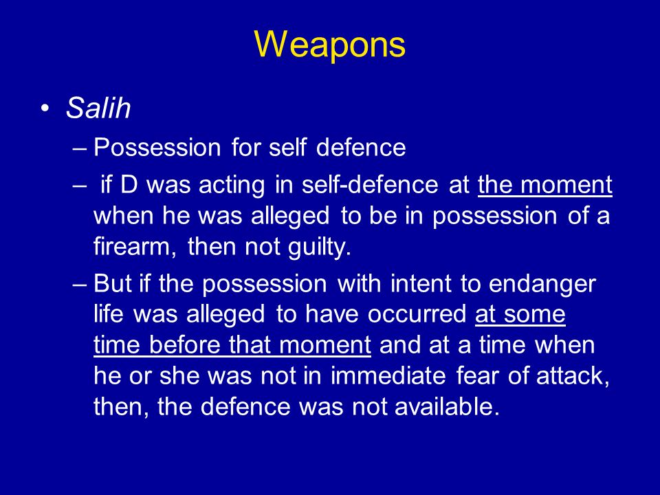 Weapons Salih –Possession for self defence – if D was acting in self-defence at the moment when he was alleged to be in possession of a firearm, then not guilty.