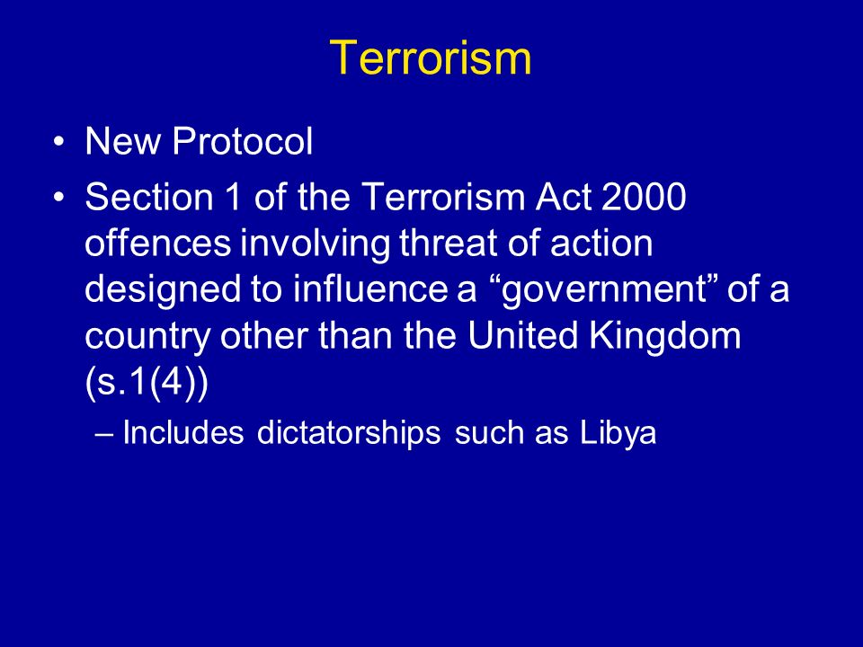 Terrorism New Protocol Section 1 of the Terrorism Act 2000 offences involving threat of action designed to influence a government of a country other than the United Kingdom (s.1(4)) –Includes dictatorships such as Libya