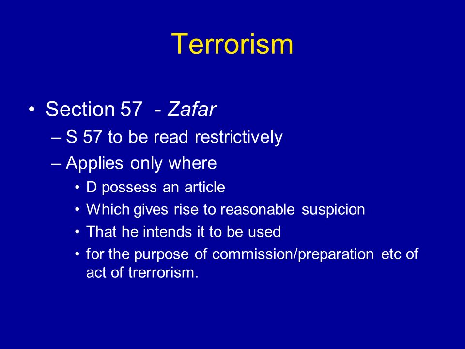 Terrorism Section 57 - Zafar –S 57 to be read restrictively –Applies only where D possess an article Which gives rise to reasonable suspicion That he intends it to be used for the purpose of commission/preparation etc of act of trerrorism.