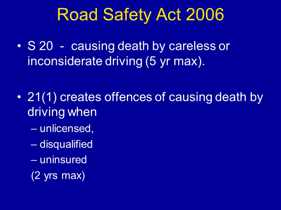 Road Safety Act 2006 S 20 - causing death by careless or inconsiderate driving (5 yr max).