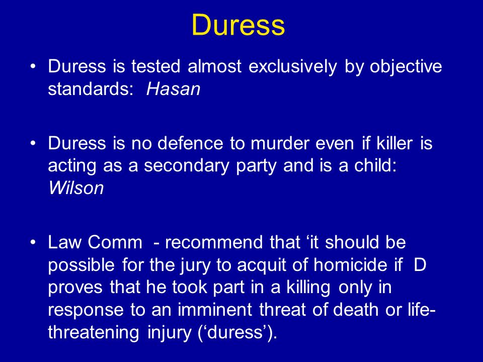 Duress Duress is tested almost exclusively by objective standards: Hasan Duress is no defence to murder even if killer is acting as a secondary party and is a child: Wilson Law Comm - recommend that it should be possible for the jury to acquit of homicide if D proves that he took part in a killing only in response to an imminent threat of death or life- threatening injury (duress).