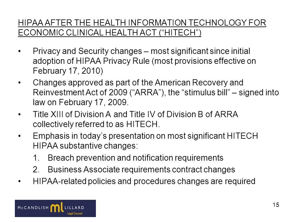 15 HIPAA AFTER THE HEALTH INFORMATION TECHNOLOGY FOR ECONOMIC CLINICAL HEALTH ACT (HITECH) Privacy and Security changes – most significant since initi