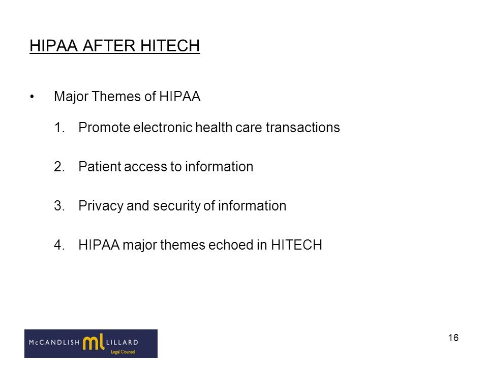 16 HIPAA AFTER HITECH Major Themes of HIPAA 1.Promote electronic health care transactions 2.Patient access to information 3.Privacy and security of in