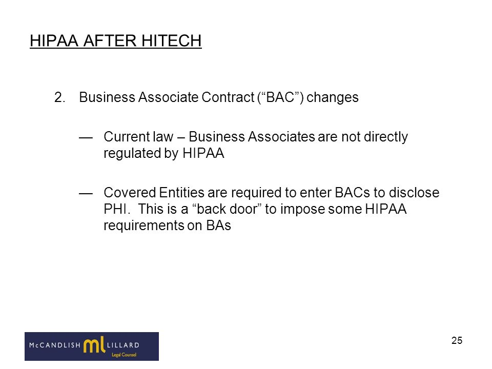 25 HIPAA AFTER HITECH 2.Business Associate Contract (BAC) changes Current law – Business Associates are not directly regulated by HIPAA Covered Entiti
