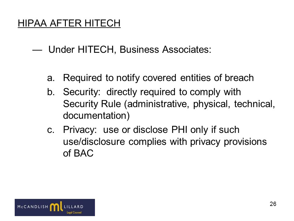 26 HIPAA AFTER HITECH Under HITECH, Business Associates: a.Required to notify covered entities of breach b.Security: directly required to comply with