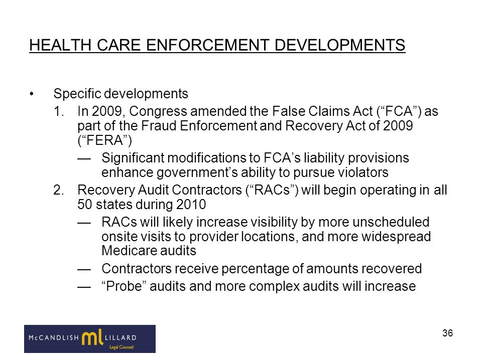 36 HEALTH CARE ENFORCEMENT DEVELOPMENTS Specific developments 1.In 2009, Congress amended the False Claims Act (FCA) as part of the Fraud Enforcement