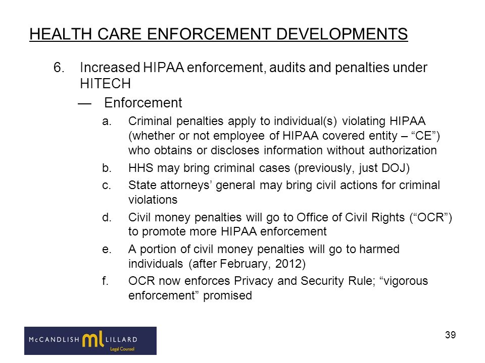 39 HEALTH CARE ENFORCEMENT DEVELOPMENTS 6.Increased HIPAA enforcement, audits and penalties under HITECH Enforcement a.Criminal penalties apply to ind