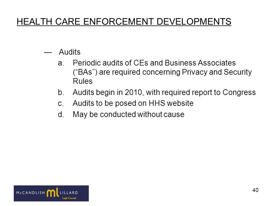 40 HEALTH CARE ENFORCEMENT DEVELOPMENTS Audits a.Periodic audits of CEs and Business Associates (BAs) are required concerning Privacy and Security Rul