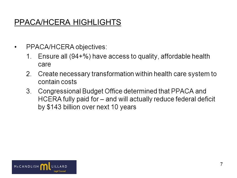 7 PPACA/HCERA HIGHLIGHTS PPACA/HCERA objectives: 1.Ensure all (94+%) have access to quality, affordable health care 2.Create necessary transformation