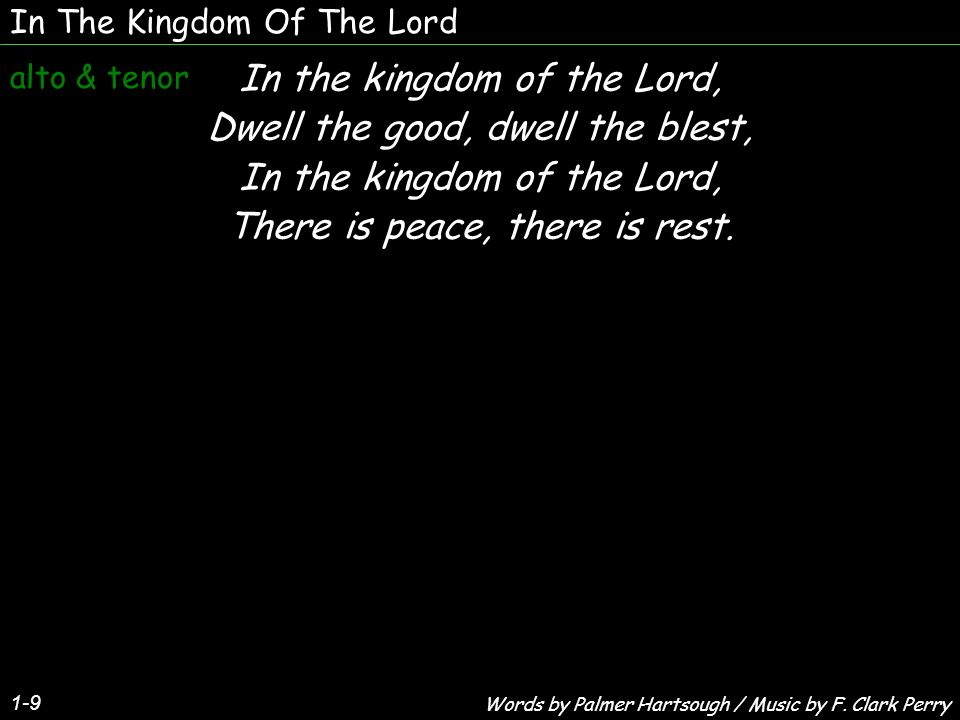 In The Kingdom Of The Lord 1-9 In the kingdom of the Lord, Dwell the good, dwell the blest, In the kingdom of the Lord, There is peace, there is rest.