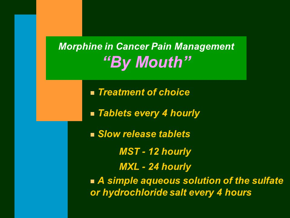 Morphine in Cancer Pain Management By Mouth n Treatment of choice n Tablets every 4 hourly n Slow release tablets MST - 12 hourly MXL - 24 hourly n A