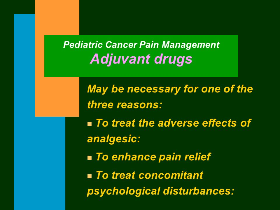 Pediatric Cancer Pain Management Adjuvant drugs May be necessary for one of the three reasons: n To treat the adverse effects of analgesic: n To enhan