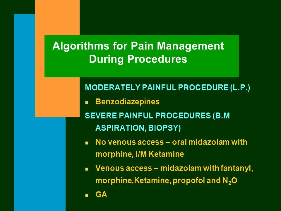 Algorithms for Pain Management During Procedures MODERATELY PAINFUL PROCEDURE (L.P.) n Benzodiazepines SEVERE PAINFUL PROCEDURES (B.M ASPIRATION, BIOP