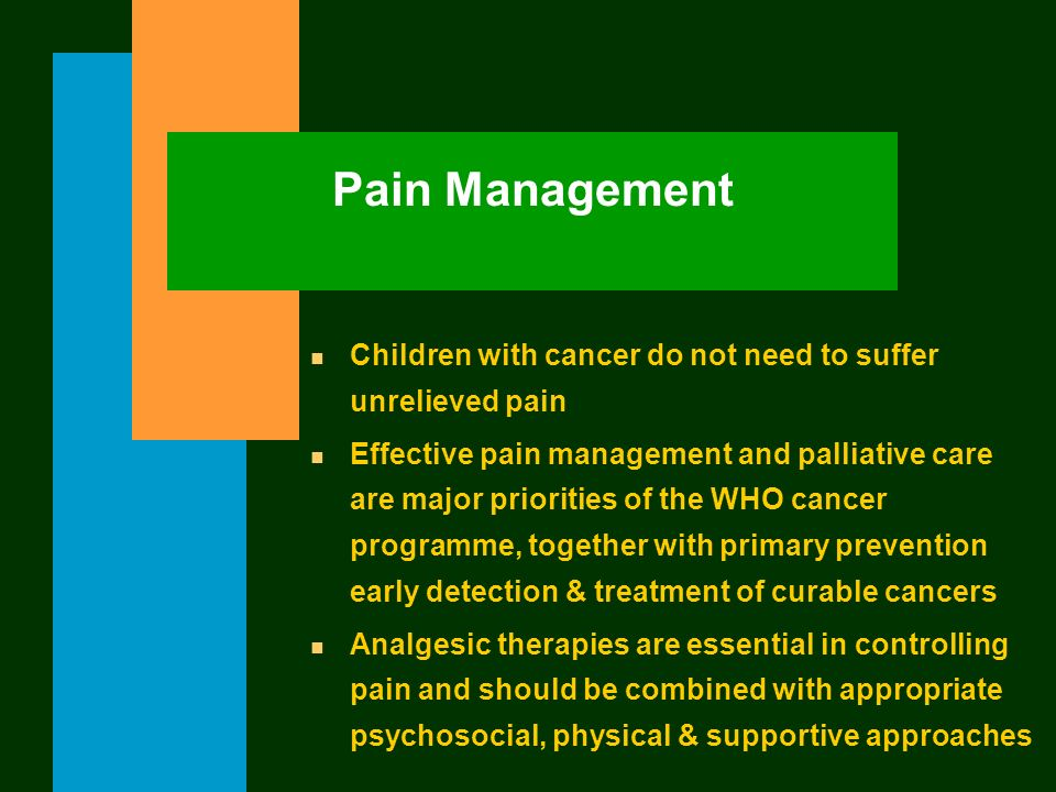 Pain Management n Children with cancer do not need to suffer unrelieved pain n Effective pain management and palliative care are major priorities of t
