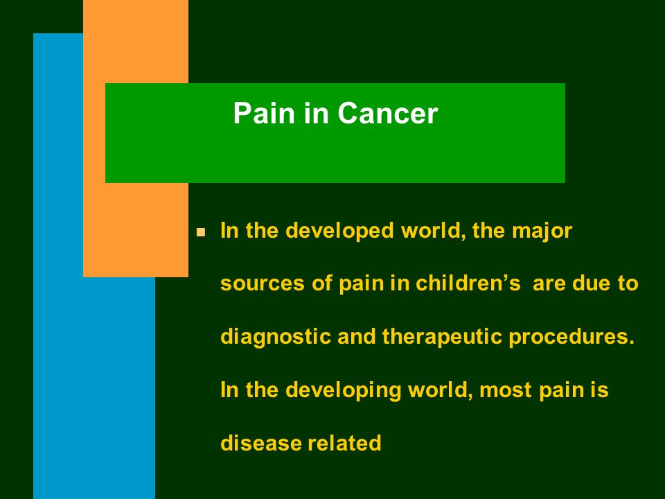 Pain in Cancer n In the developed world, the major sources of pain in childrens are due to diagnostic and therapeutic procedures. In the developing wo