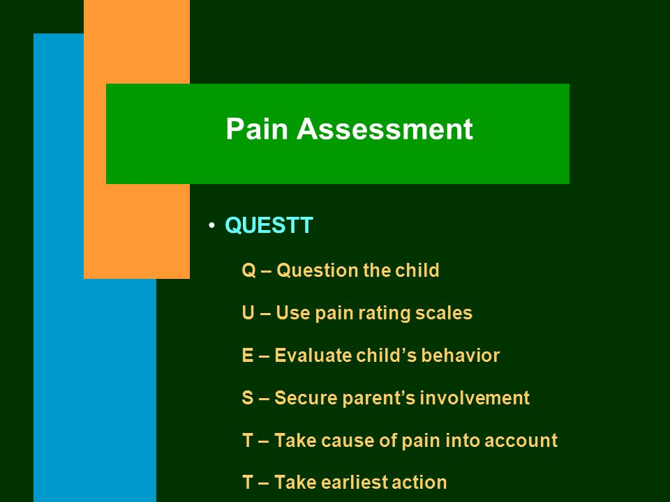QUESTT Q – Question the child U – Use pain rating scales E – Evaluate childs behavior S – Secure parents involvement T – Take cause of pain into accou