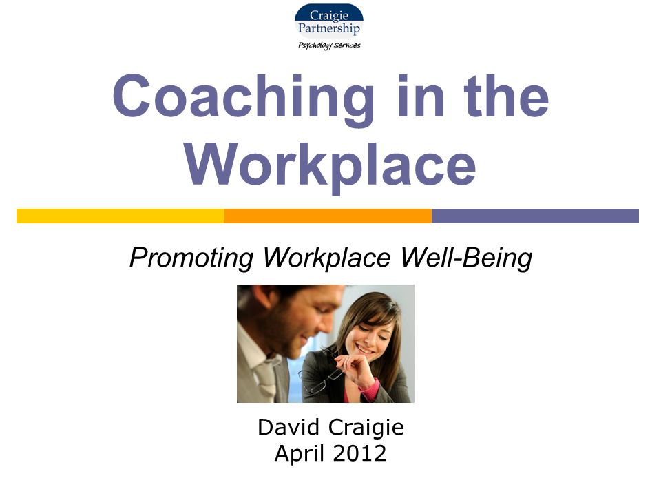 Coaching in the Workplace Promoting Workplace Well-Being David Craigie April 2012