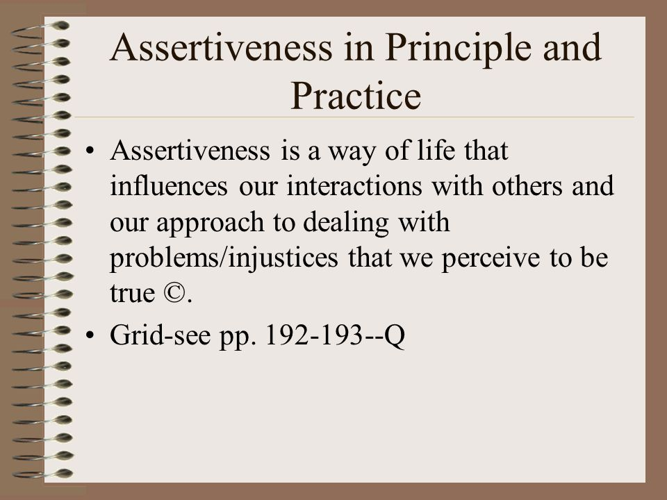 Assertiveness in Principle and Practice Assertiveness is a way of life that influences our interactions with others and our approach to dealing with problems/injustices that we perceive to be true ©.